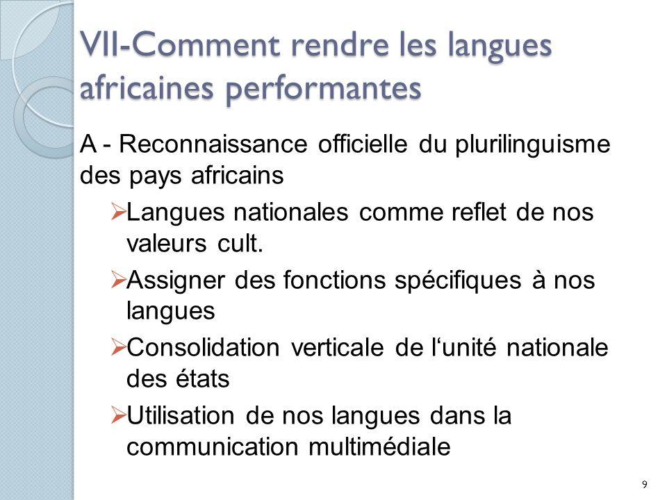 VII-Comment rendre les langues africaines performantes A - Reconnaissance officielle du plurilinguisme des pays africains Langues nationales comme reflet de nos valeurs cult.