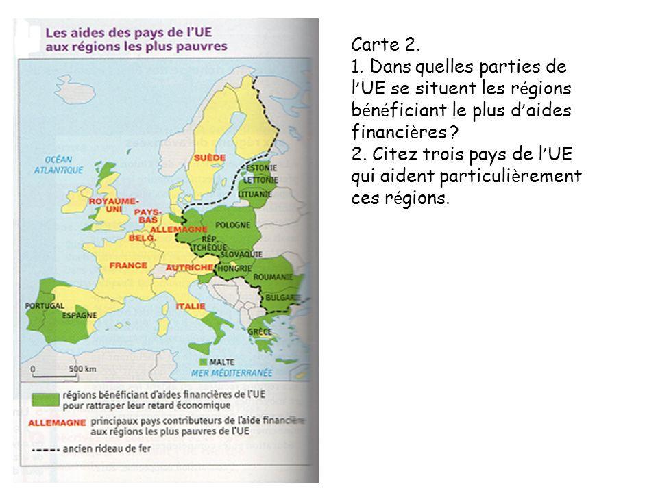Carte 2. 1. Dans quelles parties de l UE se situent les r é gions b é n é ficiant le plus d aides financi è res ? 2. Citez trois pays de l UE qui aide