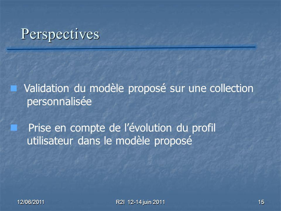 Perspectives Perspectives 12/06/2011R2I 12-14 juin 201115 Validation du modèle proposé sur une collection personnalisée Prise en compte de lévolution