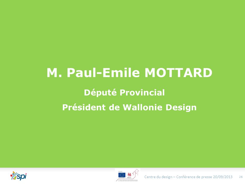 M. Paul-Emile MOTTARD Député Provincial Président de Wallonie Design Centre du design – Conférence de presse 20/09/2013 26