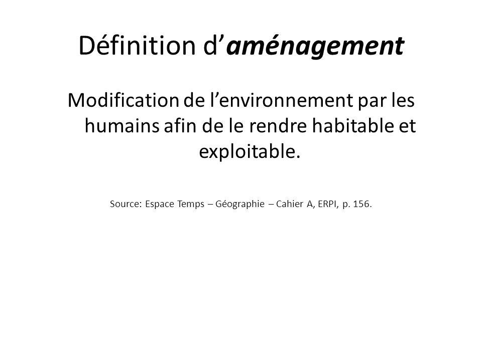Définition daménagement Modification de lenvironnement par les humains afin de le rendre habitable et exploitable. Source: Espace Temps – Géographie –