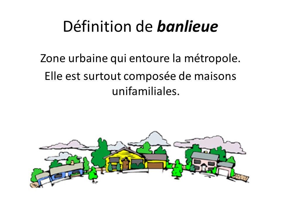Définition de banlieue Zone urbaine qui entoure la métropole. Elle est surtout composée de maisons unifamiliales.