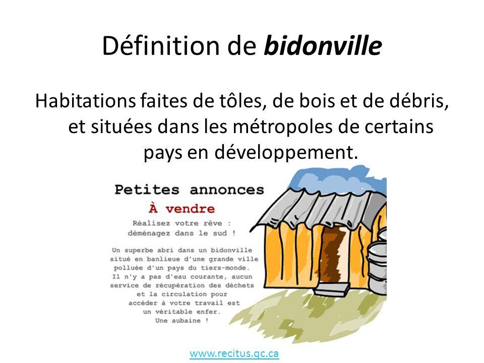Définition de bidonville Habitations faites de tôles, de bois et de débris, et situées dans les métropoles de certains pays en développement. www.reci