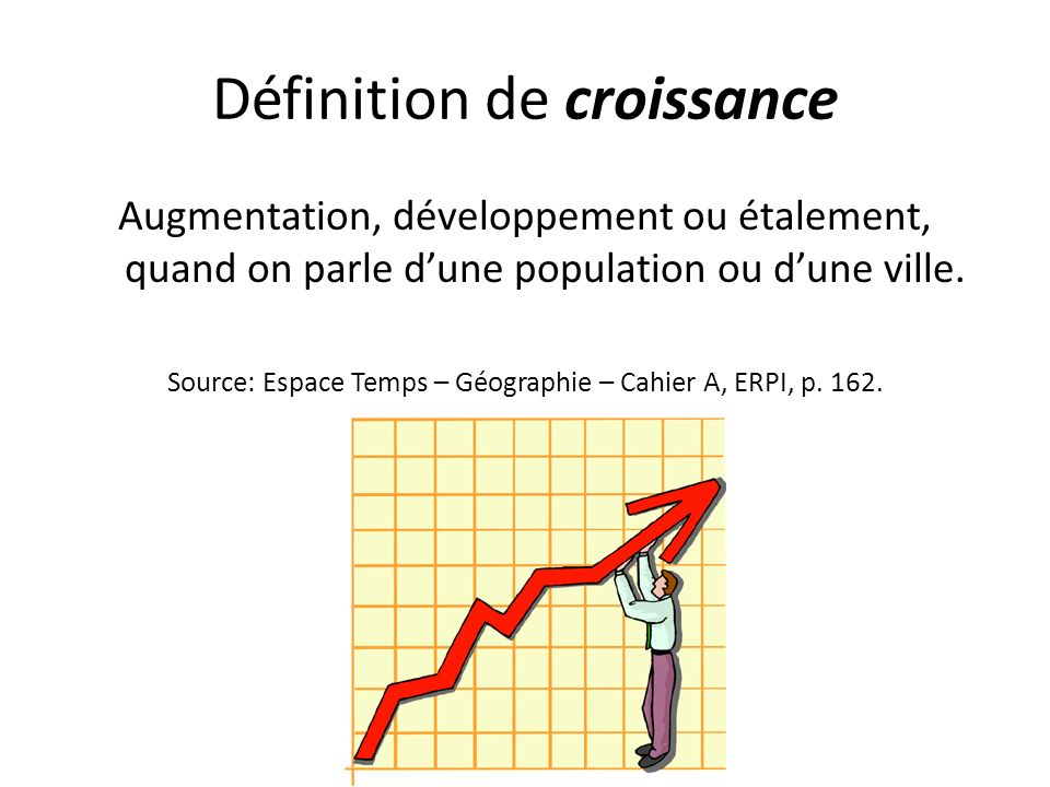 Définition de croissance Augmentation, développement ou étalement, quand on parle dune population ou dune ville. Source: Espace Temps – Géographie – C