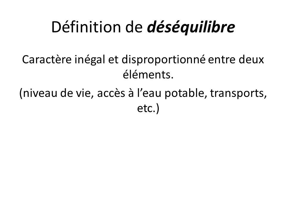 Définition de déséquilibre Caractère inégal et disproportionné entre deux éléments. (niveau de vie, accès à leau potable, transports, etc.)