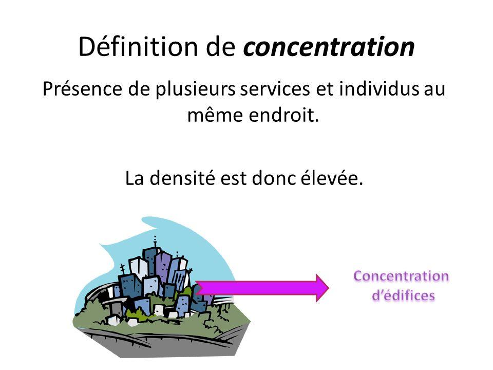 Définition de concentration Présence de plusieurs services et individus au même endroit. La densité est donc élevée.
