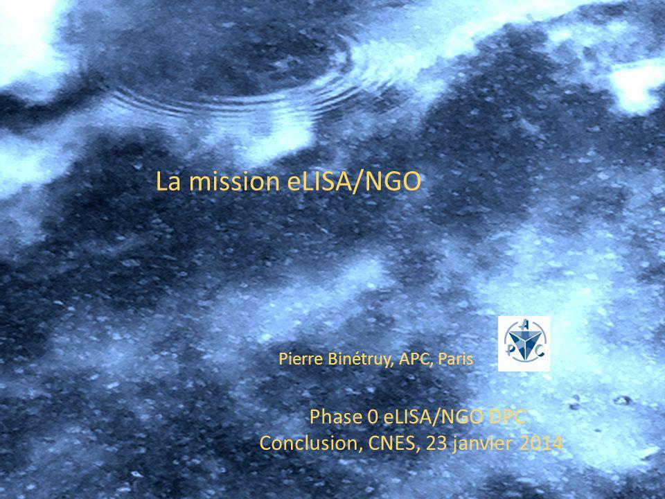 Phase 0 eLISA/NGO DPC Conclusion, CNES, 23 janvier 2014 Pierre Binétruy, APC, Paris La mission eLISA/NGO