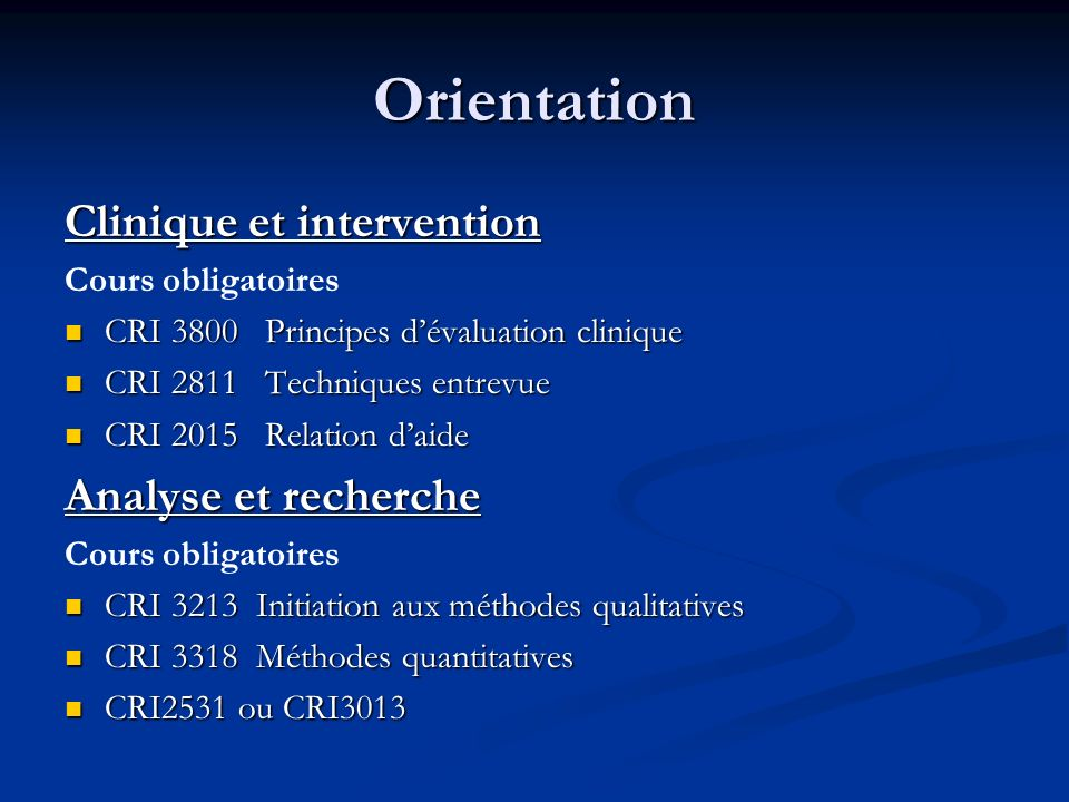 Orientation Clinique et intervention Cours obligatoires CRI 3800 Principes dévaluation clinique CRI 3800 Principes dévaluation clinique CRI 2811 Techniques entrevue CRI 2811 Techniques entrevue CRI 2015 Relation daide CRI 2015 Relation daide Analyse et recherche Cours obligatoires CRI 3213 Initiation aux méthodes qualitatives CRI 3213 Initiation aux méthodes qualitatives CRI 3318 Méthodes quantitatives CRI 3318 Méthodes quantitatives CRI2531 ou CRI3013 CRI2531 ou CRI3013