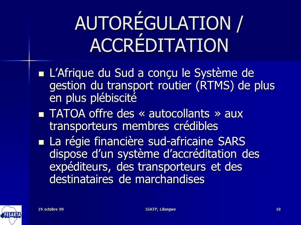 SSATP, Lilongwe10 AUTORÉGULATION / ACCRÉDITATION LAfrique du Sud a conçu le Système de gestion du transport routier (RTMS) de plus en plus plébiscité LAfrique du Sud a conçu le Système de gestion du transport routier (RTMS) de plus en plus plébiscité TATOA offre des « autocollants » aux transporteurs membres crédibles TATOA offre des « autocollants » aux transporteurs membres crédibles La régie financière sud-africaine SARS dispose dun système daccréditation des expéditeurs, des transporteurs et des destinataires de marchandises La régie financière sud-africaine SARS dispose dun système daccréditation des expéditeurs, des transporteurs et des destinataires de marchandises 19 octobre 09