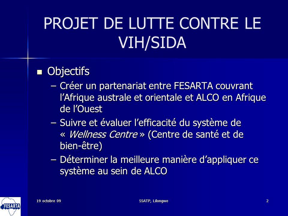 19 octobre 09SSATP, Lilongwe2 PROJET DE LUTTE CONTRE LE VIH/SIDA Objectifs Objectifs –Créer un partenariat entre FESARTA couvrant lAfrique australe et orientale et ALCO en Afrique de lOuest –Suivre et évaluer lefficacité du système de « Wellness Centre » (Centre de santé et de bien-être) –Déterminer la meilleure manière dappliquer ce système au sein de ALCO