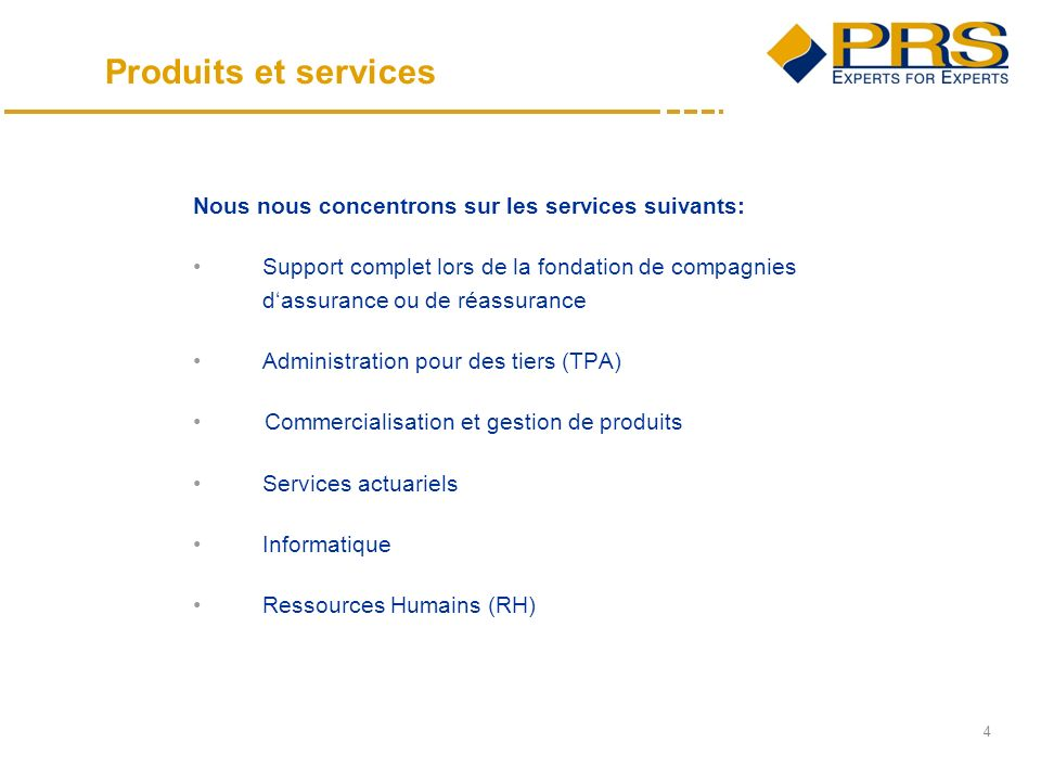 4 Nous nous concentrons sur les services suivants: Support complet lors de la fondation de compagnies dassurance ou de réassurance Administration pour des tiers (TPA) Commercialisation et gestion de produits Services actuariels Informatique Ressources Humains (RH) Produits et services