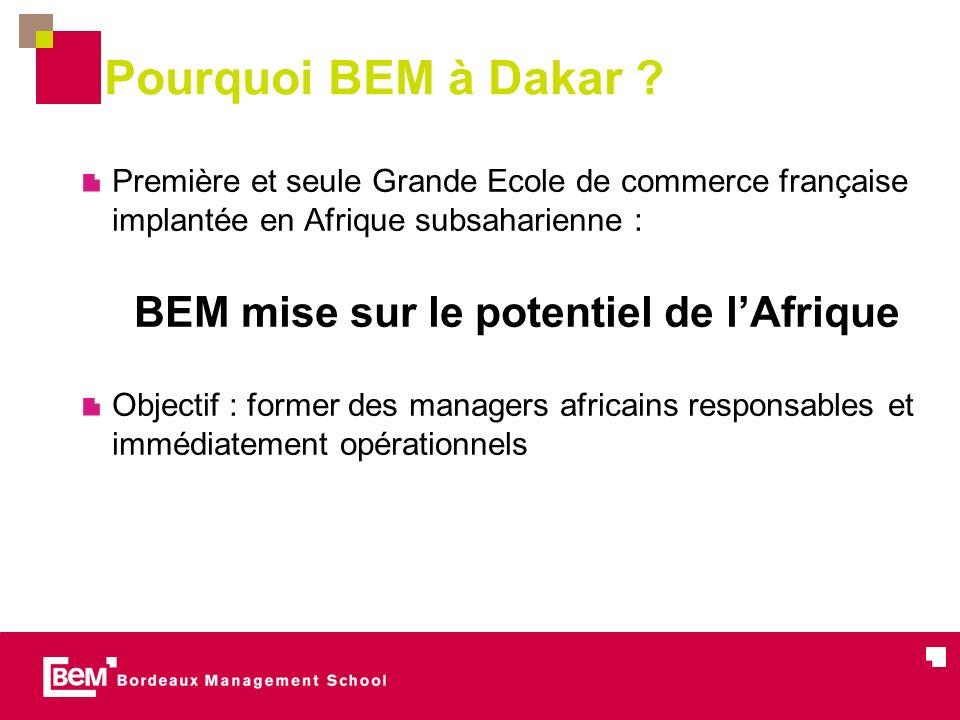 Pourquoi BEM à Dakar ? Première et seule Grande Ecole de commerce française implantée en Afrique subsaharienne : BEM mise sur le potentiel de lAfrique