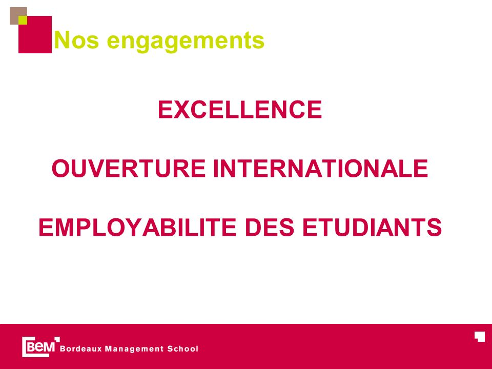 Nos engagements EXCELLENCE OUVERTURE INTERNATIONALE EMPLOYABILITE DES ETUDIANTS