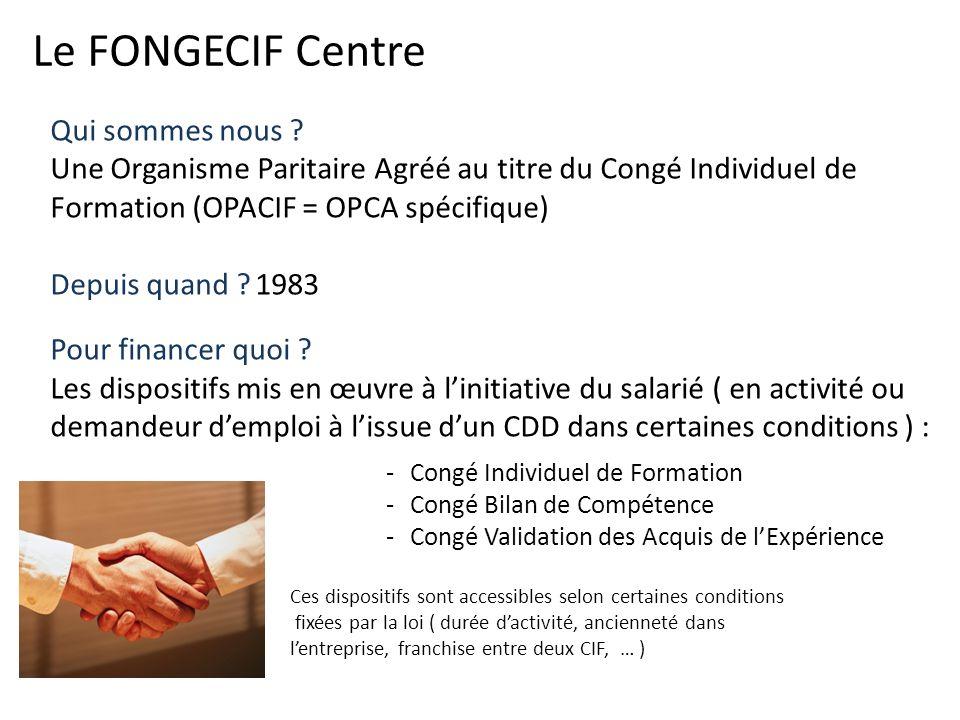 Le FONGECIF Centre Qui sommes nous ? Une Organisme Paritaire Agréé au titre du Congé Individuel de Formation (OPACIF = OPCA spécifique) Depuis quand ?