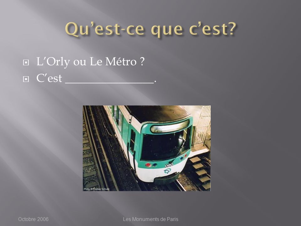 LOrly ou Le Métro ? Cest _______________. Octobre 2006Les Monuments de Paris