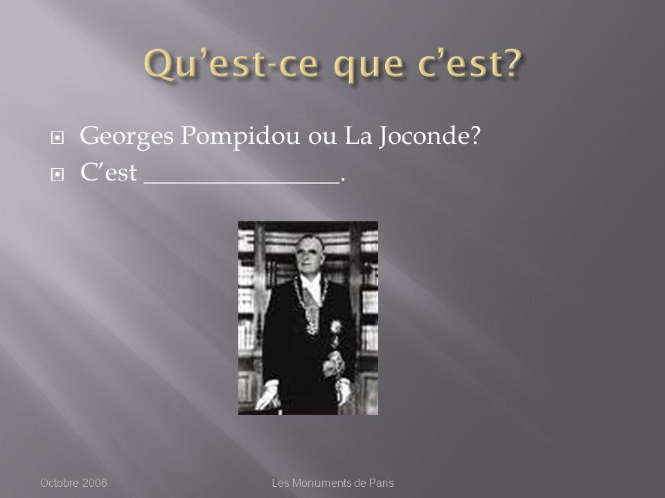 Georges Pompidou ou La Joconde Cest _______________. Octobre 2006Les Monuments de Paris