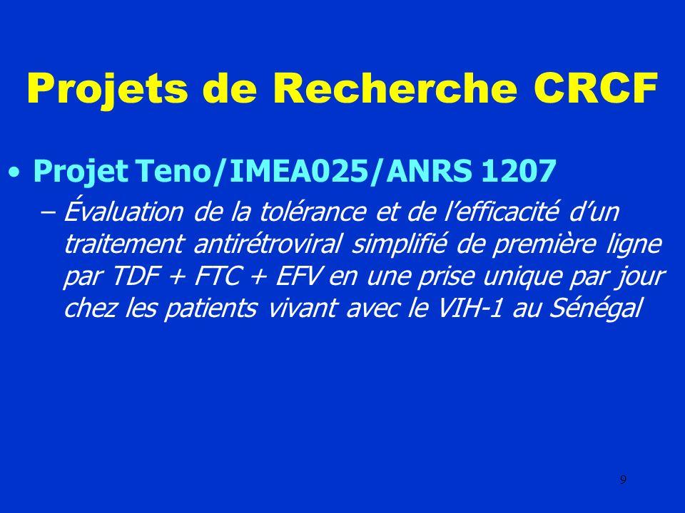 9 Projets de Recherche CRCF Projet Teno/IMEA025/ANRS 1207 –Évaluation de la tolérance et de lefficacité dun traitement antirétroviral simplifié de première ligne par TDF + FTC + EFV en une prise unique par jour chez les patients vivant avec le VIH-1 au Sénégal