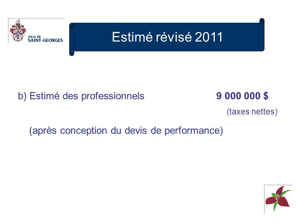 b) Estimé des professionnels 9 000 000 $ (taxes nettes) (après conception du devis de performance) Estimé révisé 2011