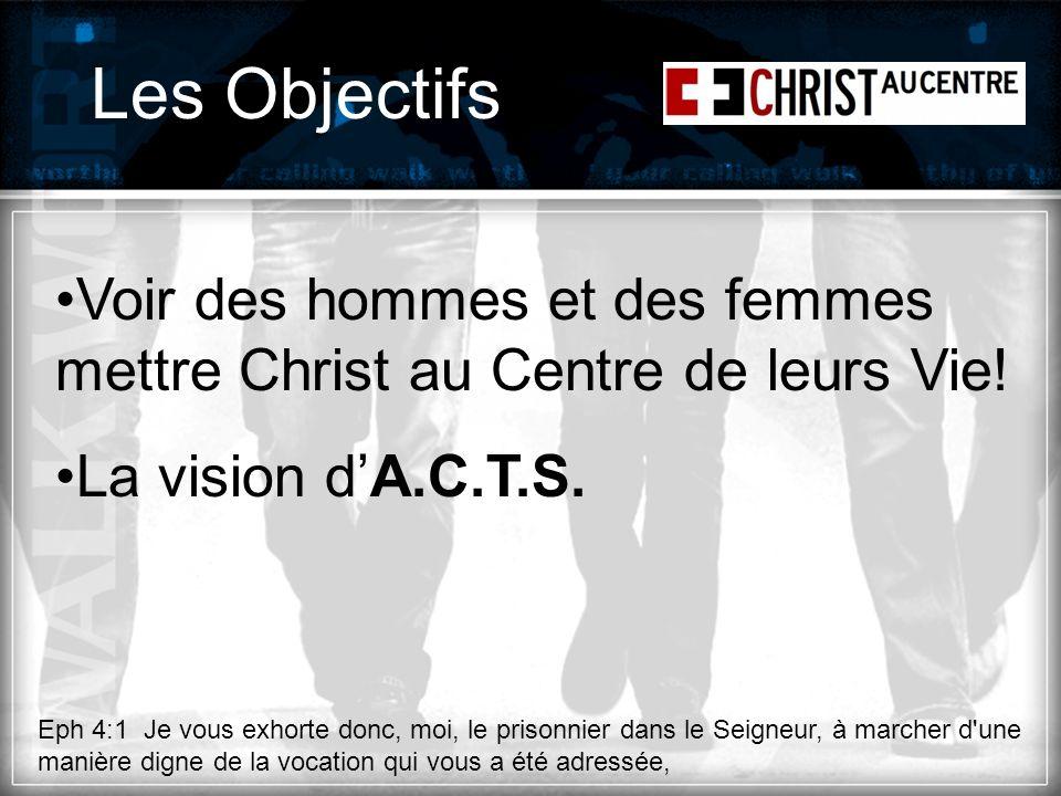 Les Objectifs Voir des hommes et des femmes mettre Christ au Centre de leurs Vie! La vision dA.C.T.S. Eph 4:1 Je vous exhorte donc, moi, le prisonnier