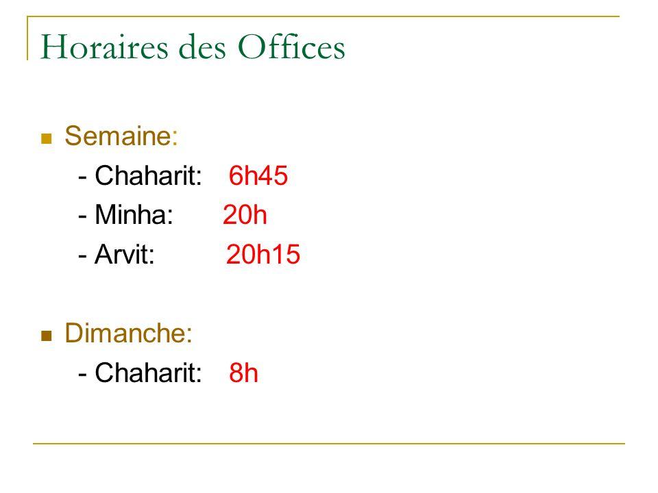 Horaires des Offices Semaine: - Chaharit: 6h45 - Minha: 20h - Arvit: 20h15 Dimanche: - Chaharit: 8h