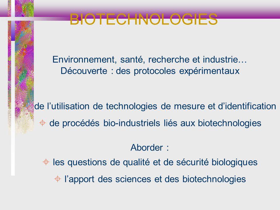 Environnement, santé, recherche et industrie… Découverte : des protocoles expérimentaux de lutilisation de technologies de mesure et didentification de procédés bio-industriels liés aux biotechnologies Aborder : les questions de qualité et de sécurité biologiques lapport des sciences et des biotechnologies BIOTECHNOLOGIES