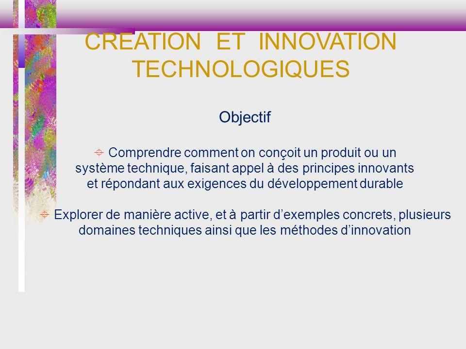 Objectif Comprendre comment on conçoit un produit ou un système technique, faisant appel à des principes innovants et répondant aux exigences du développement durable Explorer de manière active, et à partir dexemples concrets, plusieurs domaines techniques ainsi que les méthodes dinnovation CREATION ET INNOVATION TECHNOLOGIQUES