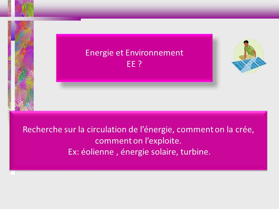 Energie et Environnement EE ? Recherche sur la circulation de lénergie, comment on la crée, comment on lexploite. Ex: éolienne, énergie solaire, turbi