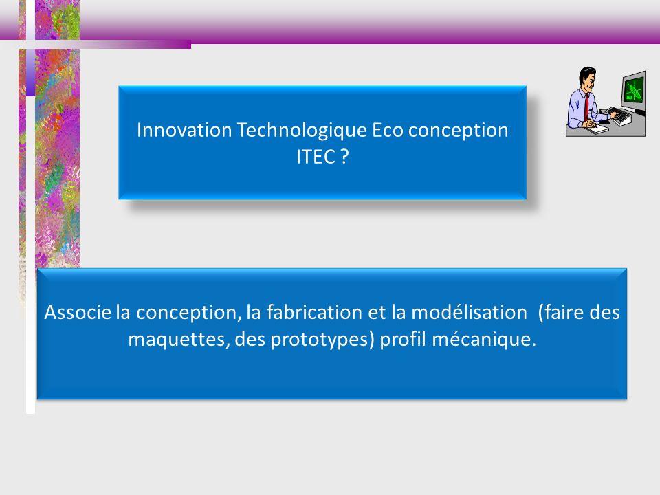 Innovation Technologique Eco conception ITEC ? Associe la conception, la fabrication et la modélisation (faire des maquettes, des prototypes) profil m
