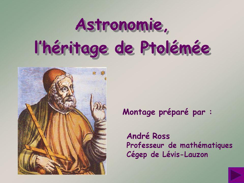 Astronomie, lhéritage de Ptolémée Astronomie, lhéritage de Ptolémée Montage préparé par : André Ross Professeur de mathématiques Cégep de Lévis-Lauzon