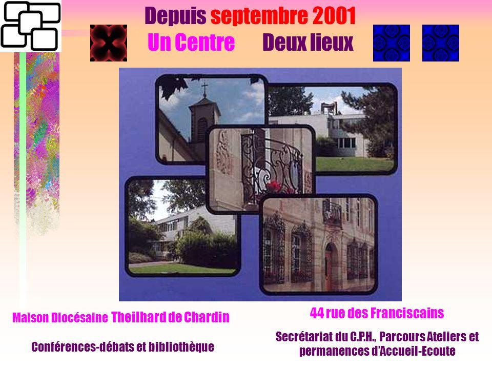 Depuis septembre 2001 Un Centre Deux lieux 44 rue des Franciscains Secrétariat du C.P.H., Parcours Ateliers et permanences dAccueil-Ecoute Maison Diocésaine Theilhard de Chardin Conférences-débats et bibliothèque