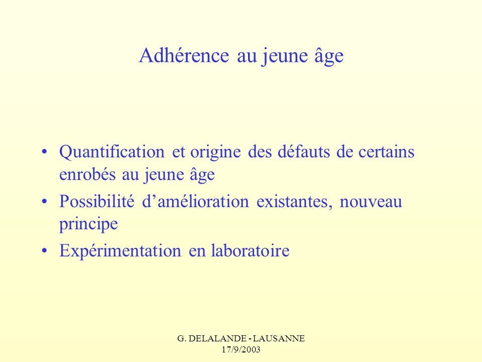 G. DELALANDE - LAUSANNE 17/9/2003 Adhérence au jeune âge Quantification et origine des défauts de certains enrobés au jeune âge Possibilité daméliorat