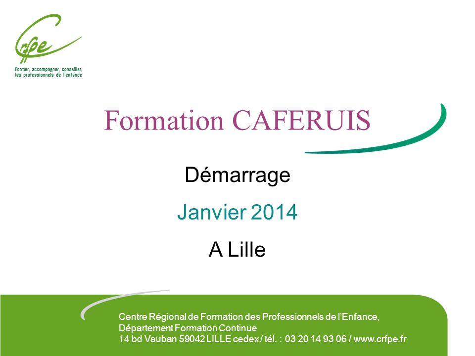 Formation CAFERUIS A Lille Démarrage Janvier 2014 Centre Régional de Formation des Professionnels de lEnfance, Département Formation Continue 14 bd Va