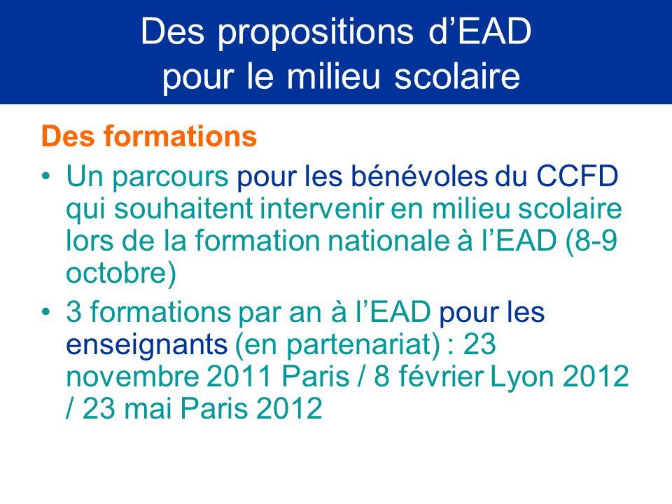 Des propositions dEAD pour le milieu scolaire Des formations Un parcours pour les bénévoles du CCFD qui souhaitent intervenir en milieu scolaire lors de la formation nationale à lEAD (8-9 octobre) 3 formations par an à lEAD pour les enseignants (en partenariat) : 23 novembre 2011 Paris / 8 février Lyon 2012 / 23 mai Paris 2012