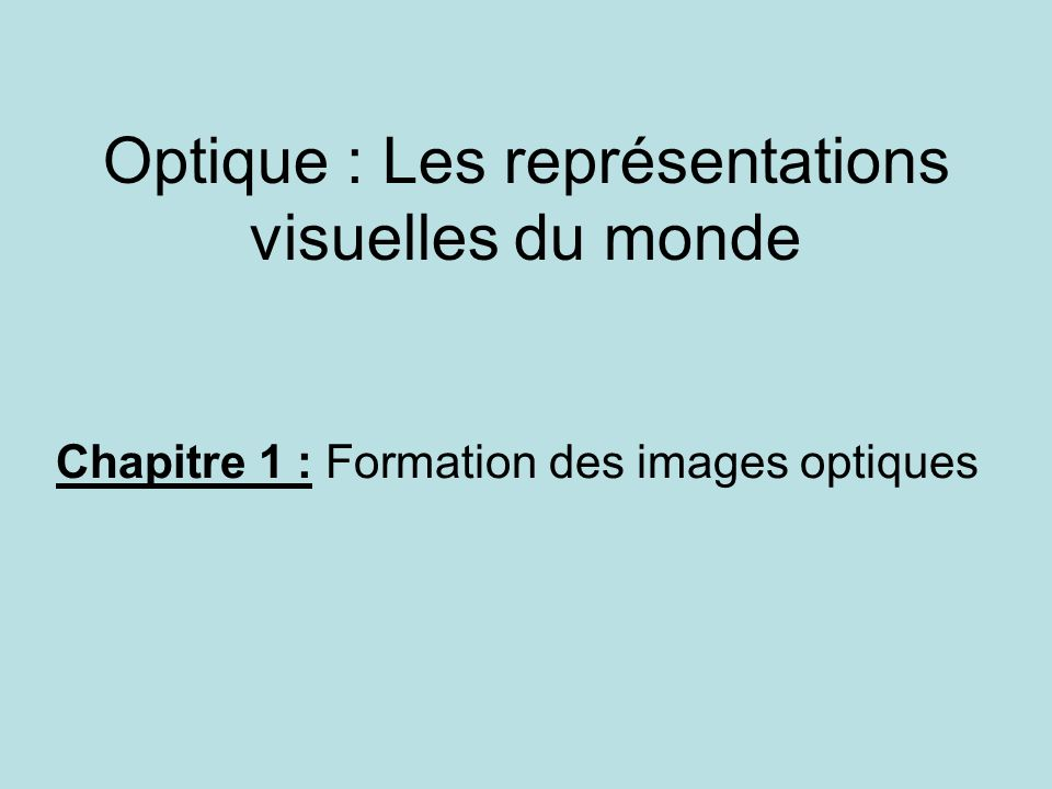Optique : Les représentations visuelles du monde Chapitre 1 : Formation des images optiques