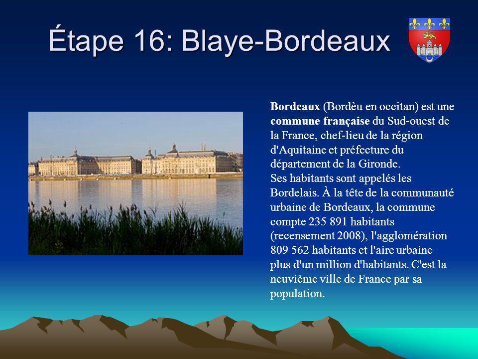 Étape 16: Blaye-Bordeaux Étape 16: Blaye-Bordeaux Bordeaux (Bordèu en occitan) est une commune française du Sud-ouest de la France, chef-lieu de la ré