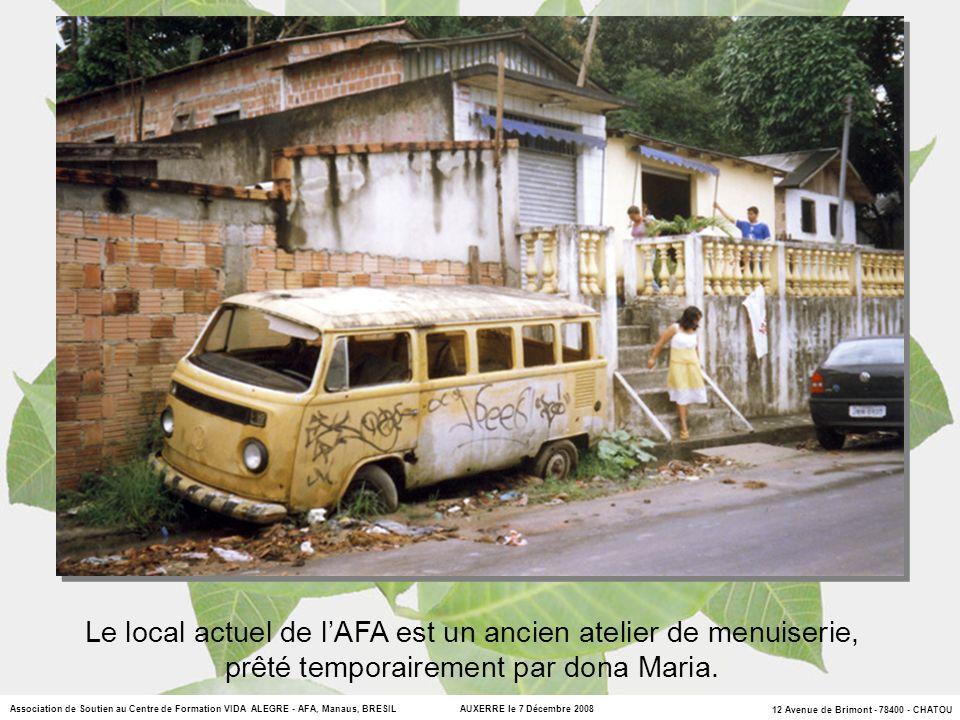 12 Avenue de Brimont - 78400 - CHATOU Association de Soutien au Centre de Formation VIDA ALEGRE - AFA, Manaus, BRESIL AUXERRE le 7 Décembre 2008 Le local actuel de lAFA est un ancien atelier de menuiserie, prêté temporairement par dona Maria.