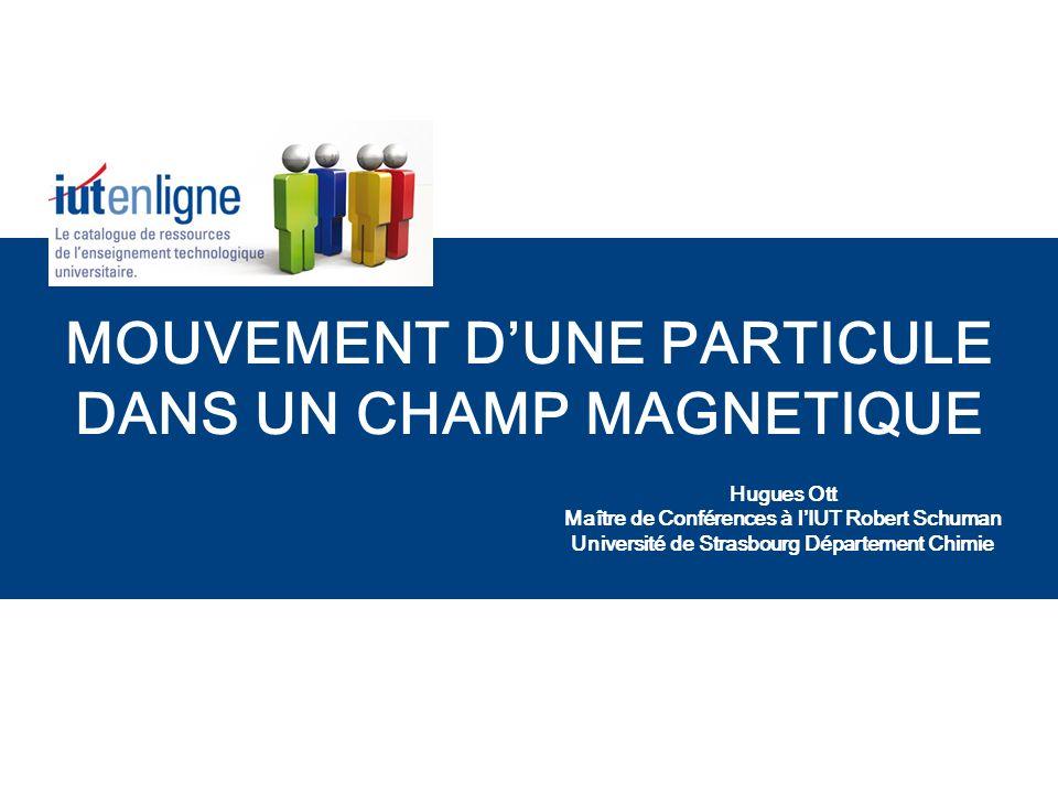 MOUVEMENT DUNE PARTICULE DANS UN CHAMP MAGNETIQUE Hugues Ott Maître de Conférences à lIUT Robert Schuman Université de Strasbourg Département Chimie