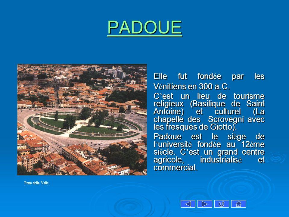 PADOUE Elle fut fond é e par les V é nitiens en 300 a.C. C est un lieu de tourisme religieux (Basilique de Saint Antoine) et culturel (La chapelle des