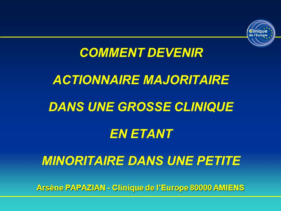 Arsène PAPAZIAN - Clinique de lEurope 80000 AMIENS COMMENT DEVENIR ACTIONNAIRE MAJORITAIRE DANS UNE GROSSE CLINIQUE EN ETANT MINORITAIRE DANS UNE PETI