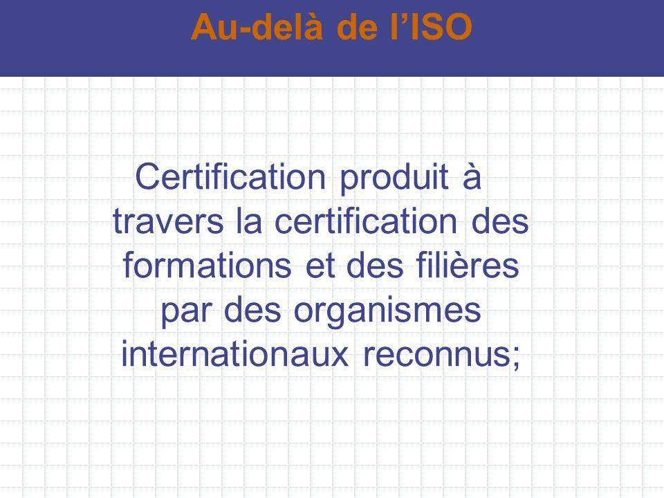 Certification produit à travers la certification des formations et des filières par des organismes internationaux reconnus; Au-delà de lISO