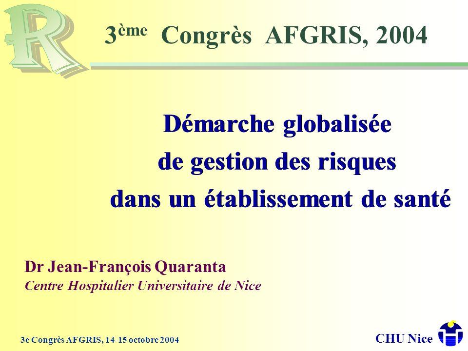 CHU Nice 3e Congrès AFGRIS, 14-15 octobre 2004 3 ème Congrès AFGRIS, 2004 Démarche globalisée de gestion des risques dans un établissement de santé Dé
