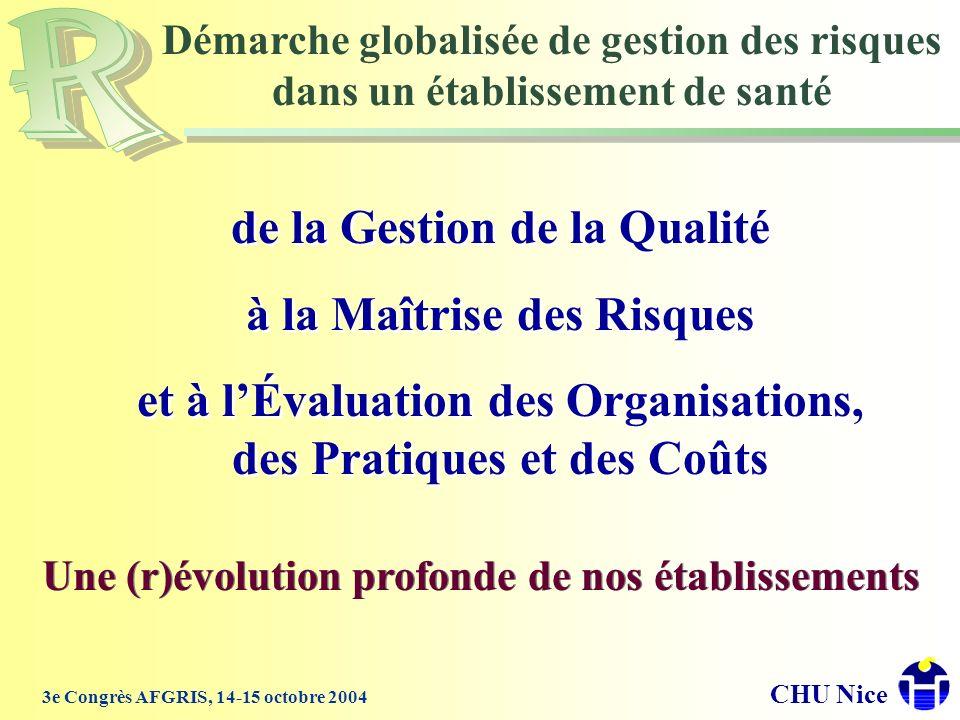 CHU Nice 3e Congrès AFGRIS, 14-15 octobre 2004 Une (r)évolution profonde de nos établissements de la Gestion de la Qualité à la Maîtrise des Risques e