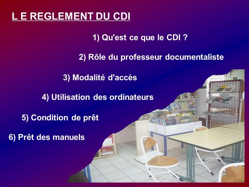 L E REGLEMENT DU CDI 1) Qu'est ce que le CDI ? 2) Rôle du professeur documentaliste 3) Modalité d'accès 5) Condition de prêt 4) Utilisation des ordina