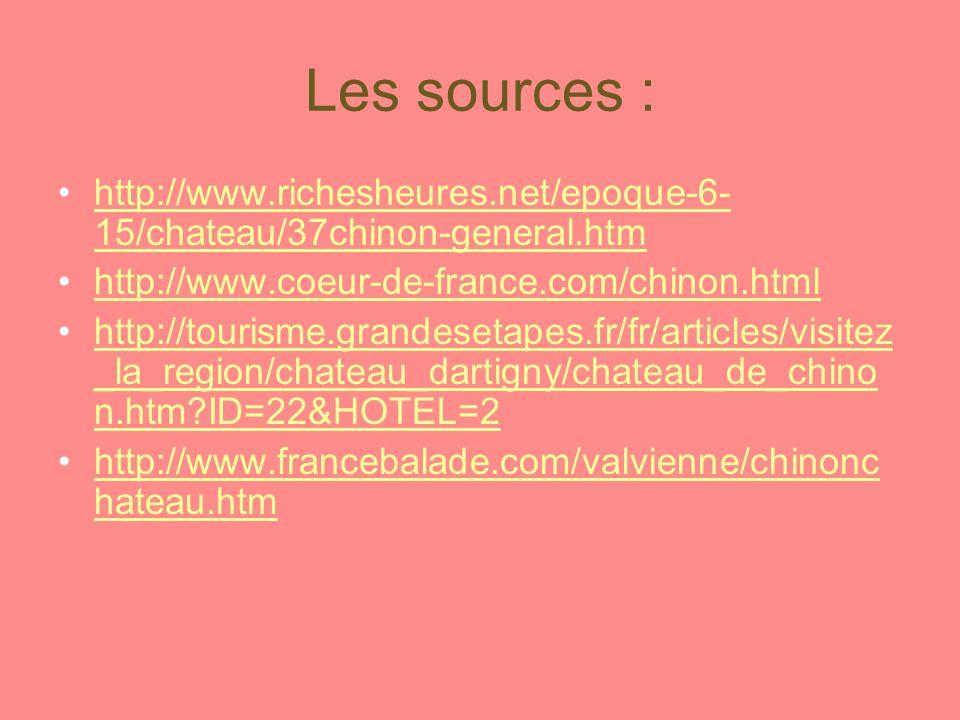 Les sources : http://www.richesheures.net/epoque-6- 15/chateau/37chinon-general.htmhttp://www.richesheures.net/epoque-6- 15/chateau/37chinon-general.htm http://www.coeur-de-france.com/chinon.html http://tourisme.grandesetapes.fr/fr/articles/visitez _la_region/chateau_dartigny/chateau_de_chino n.htm ID=22&HOTEL=2http://tourisme.grandesetapes.fr/fr/articles/visitez _la_region/chateau_dartigny/chateau_de_chino n.htm ID=22&HOTEL=2 http://www.francebalade.com/valvienne/chinonc hateau.htmhttp://www.francebalade.com/valvienne/chinonc hateau.htm