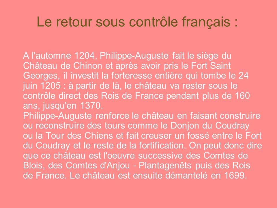 Le retour sous contrôle français : A l automne 1204, Philippe-Auguste fait le siège du Château de Chinon et après avoir pris le Fort Saint Georges, il investit la forteresse entière qui tombe le 24 juin 1205 : à partir de là, le château va rester sous le contrôle direct des Rois de France pendant plus de 160 ans, jusqu en 1370.
