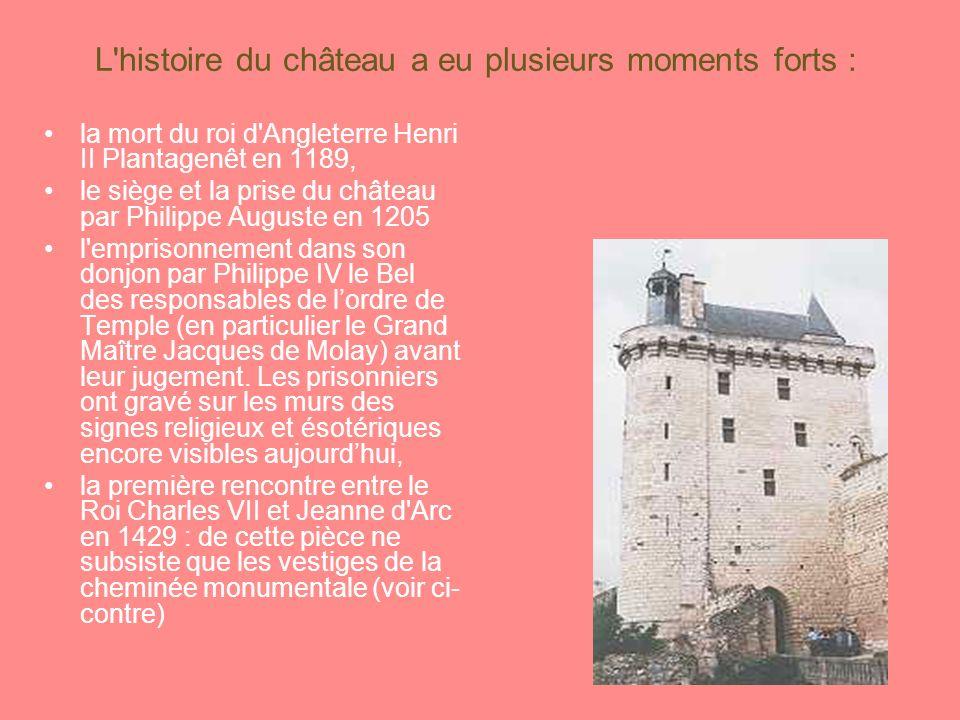 L histoire du château a eu plusieurs moments forts : la mort du roi d Angleterre Henri II Plantagenêt en 1189, le siège et la prise du château par Philippe Auguste en 1205 l emprisonnement dans son donjon par Philippe IV le Bel des responsables de lordre de Temple (en particulier le Grand Maître Jacques de Molay) avant leur jugement.