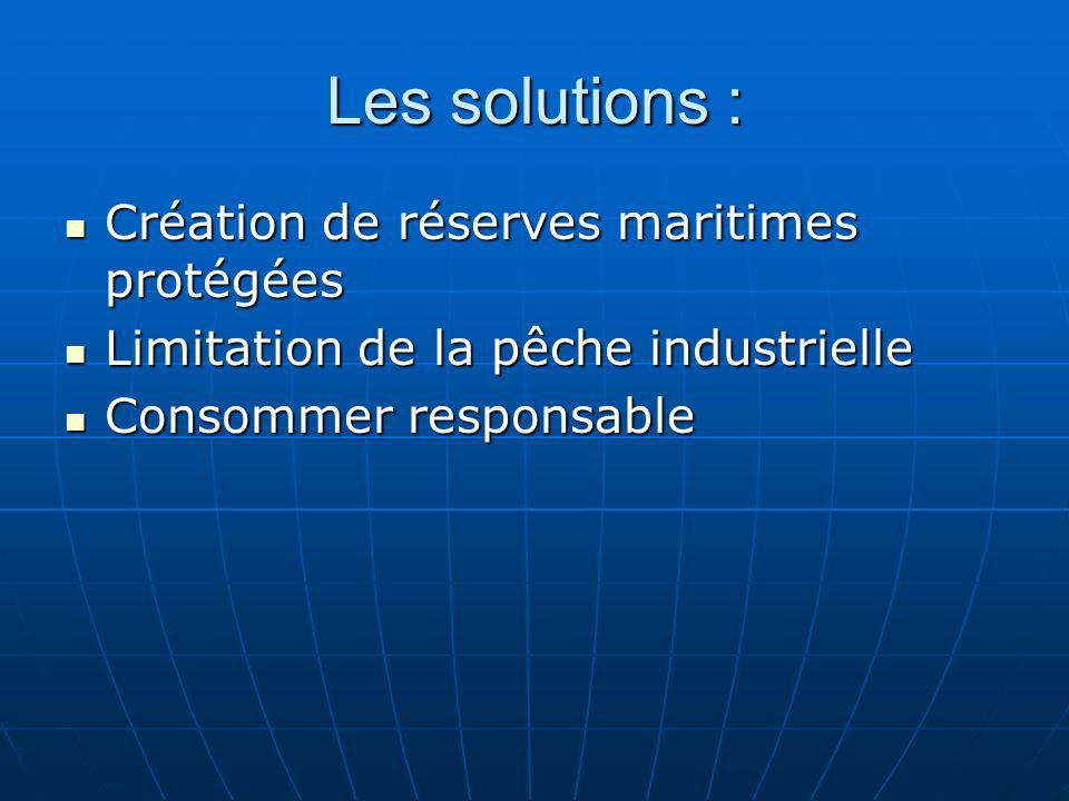 Les solutions : Création de réserves maritimes protégées Création de réserves maritimes protégées Limitation de la pêche industrielle Limitation de la
