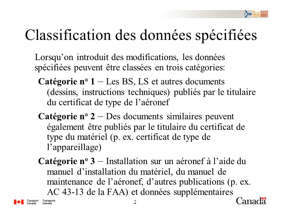 2 2 Classification des données spécifiées Lorsquon introduit des modifications, les données spécifiées peuvent être classées en trois catégories: Catégorie n o 1 – Les BS, LS et autres documents (dessins, instructions techniques) publiés par le titulaire du certificat de type de laéronef Catégorie n o 2 – Des documents similaires peuvent également être publiés par le titulaire du certificat de type du matériel (p.