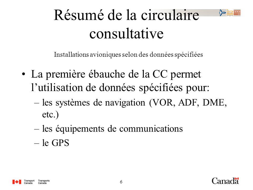 6 6 Résumé de la circulaire consultative Installations avioniques selon des données spécifiées La première ébauche de la CC permet lutilisation de données spécifiées pour: –les systèmes de navigation (VOR, ADF, DME, etc.) –les équipements de communications –le GPS