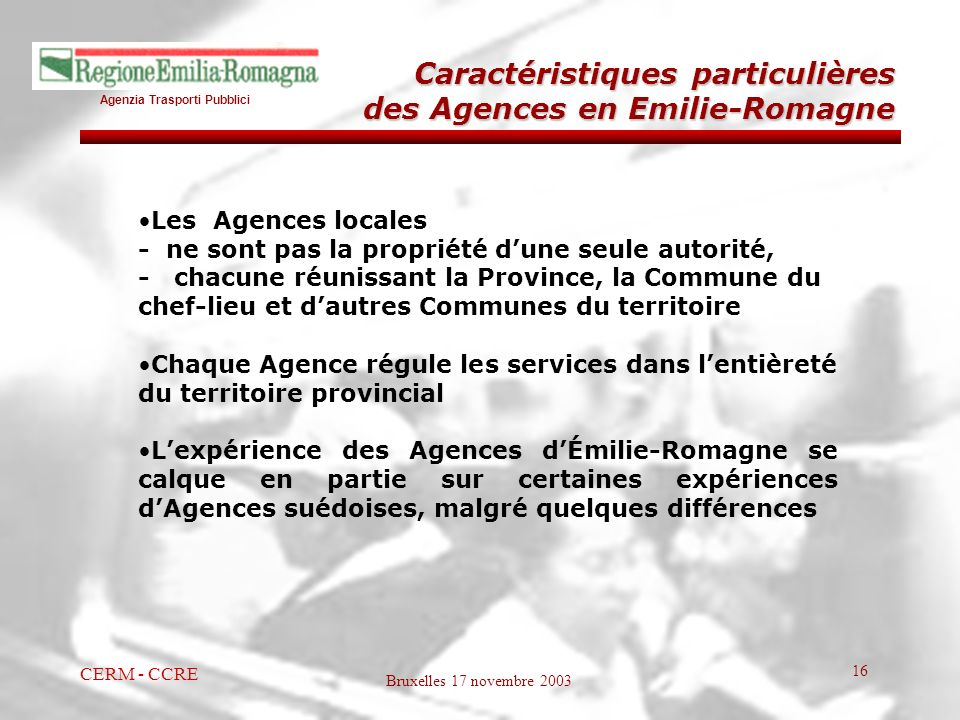 Agenzia Trasporti Pubblici Bruxelles 17 novembre 2003 CERM - CCRE 16 Caractéristiques particulières des Agences en Emilie-Romagne Les Agences locales